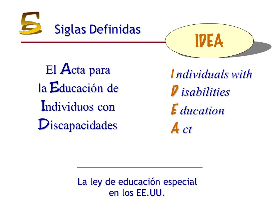 Siglas Definidas ndividuals with D isabilities E ducation A ct I ndividuals with D isabilities E ducation A ct La ley de educación especial en los EE.