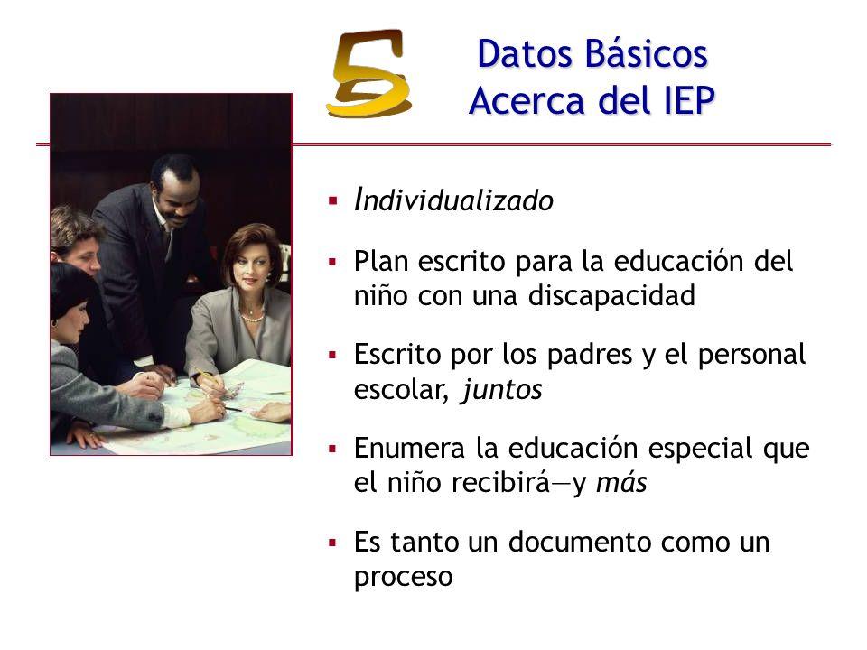 Datos Básicos Acerca del IEP I ndividualizado Plan escrito para la educación del niño con una discapacidad Escrito por los padres y el personal escolar, juntos Enumera la educación especial que el niño recibiráy más Es tanto un documento como un proceso