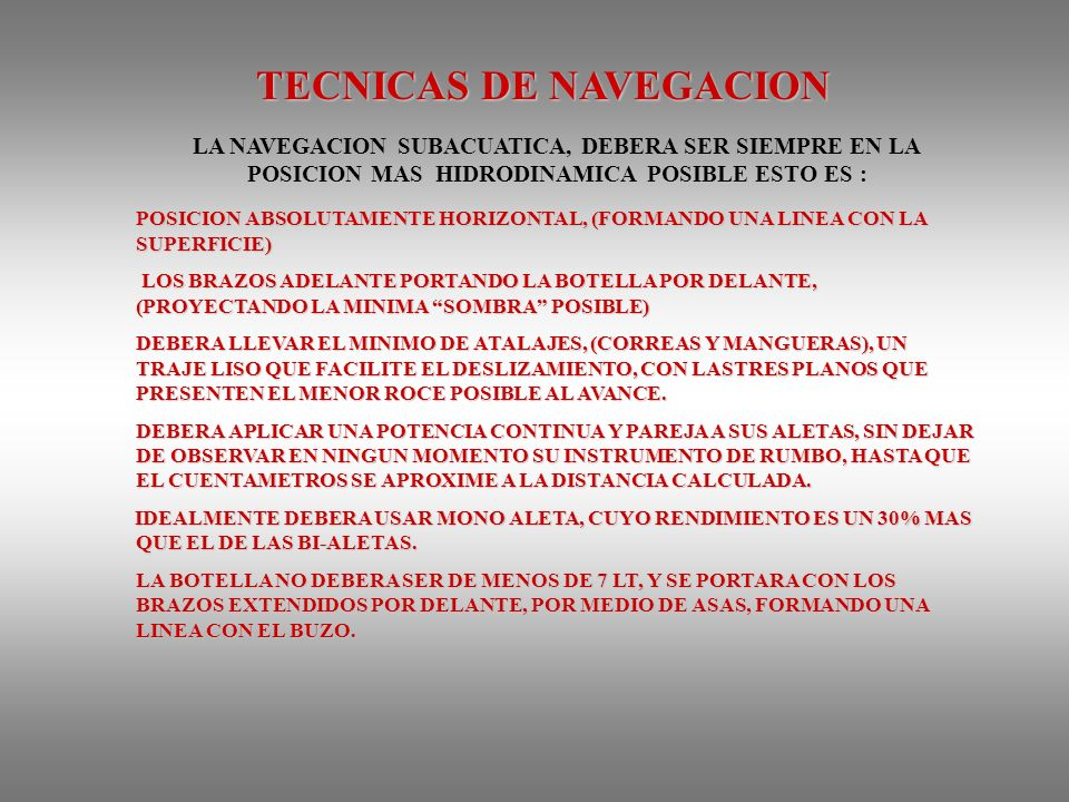 TECNICAS DE NAVEGACION LA NAVEGACION SUBACUATICA, DEBERA SER SIEMPRE EN LA POSICION MAS HIDRODINAMICA POSIBLE ESTO ES : POSICION ABSOLUTAMENTE HORIZONTAL, (FORMANDO UNA LINEA CON LA SUPERFICIE) LOS BRAZOS ADELANTE PORTANDO LA BOTELLA POR DELANTE, (PROYECTANDO LA MINIMA SOMBRA POSIBLE) LOS BRAZOS ADELANTE PORTANDO LA BOTELLA POR DELANTE, (PROYECTANDO LA MINIMA SOMBRA POSIBLE) DEBERA LLEVAR EL MINIMO DE ATALAJES, (CORREAS Y MANGUERAS), UN TRAJE LISO QUE FACILITE EL DESLIZAMIENTO, CON LASTRES PLANOS QUE PRESENTEN EL MENOR ROCE POSIBLE AL AVANCE.