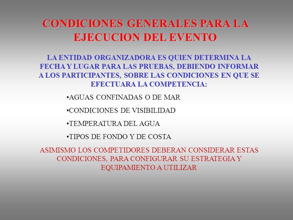CONDICIONES GENERALES PARA LA EJECUCION DEL EVENTO LA ENTIDAD ORGANIZADORA ES QUIEN DETERMINA LA FECHA Y LUGAR PARA LAS PRUEBAS, DEBIENDO INFORMAR A LOS PARTICIPANTES, SOBRE LAS CONDICIONES EN QUE SE EFECTUARA LA COMPETENCIA: AGUAS CONFINADAS O DE MAR CONDICIONES DE VISIBILIDAD TEMPERATURA DEL AGUA TIPOS DE FONDO Y DE COSTA ASIMISMO LOS COMPETIDORES DEBERAN CONSIDERAR ESTAS CONDICIONES, PARA CONFIGURAR SU ESTRATEGIA Y EQUIPAMIENTO A UTILIZAR