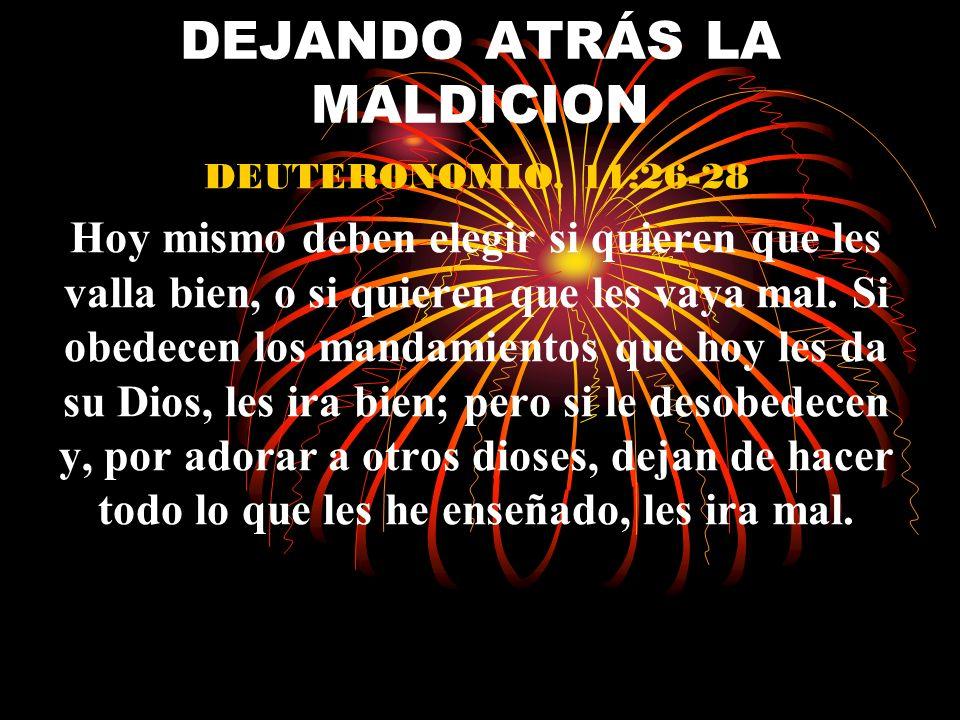 DEJANDO ATRÁS LA MALDICION DEUTERONOMIO. 11:26-28 Hoy mismo deben elegir si quieren que les valla bien, o si quieren que les vaya mal. Si obedecen los