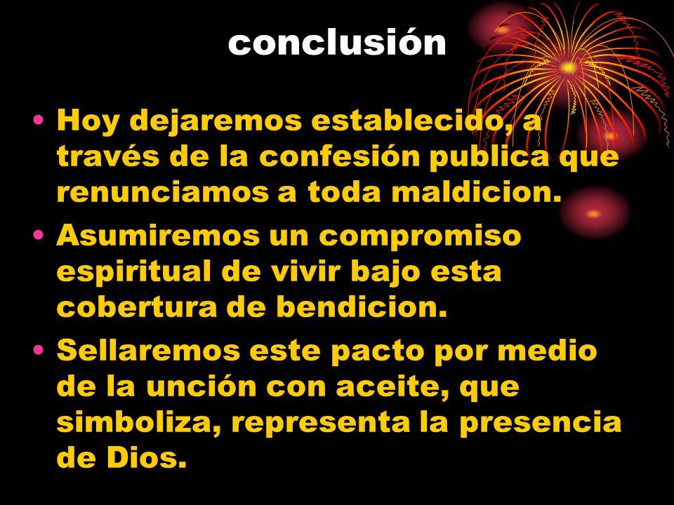 conclusión Hoy dejaremos establecido, a través de la confesión publica que renunciamos a toda maldicion. Asumiremos un compromiso espiritual de vivir