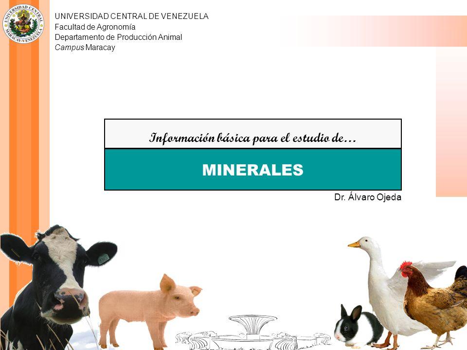 UNIVERSIDAD CENTRAL DE VENEZUELA Facultad de Agronomía Departamento de Producción Animal Campus Maracay Información básica para el estudio de… MINERALES Dr.
