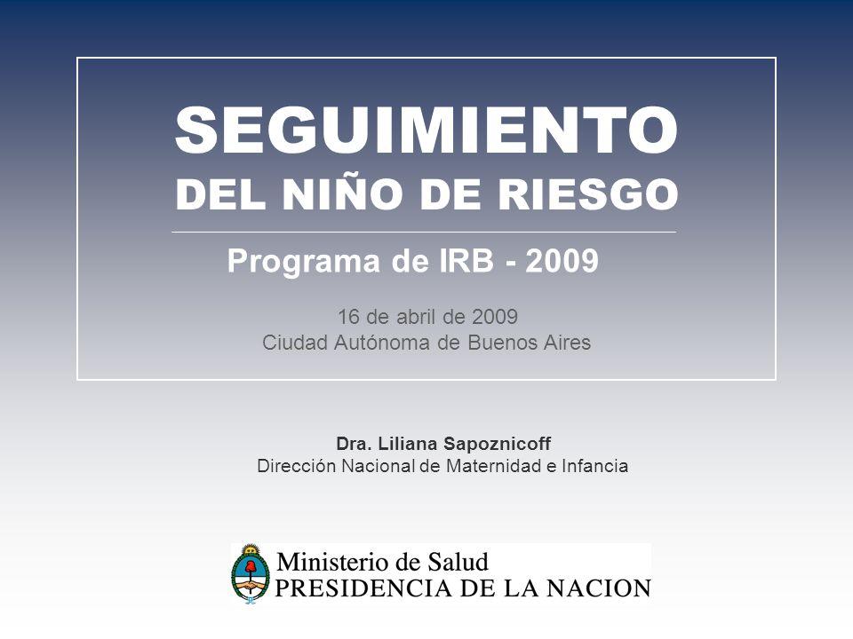 16 de abril de 2009 Ciudad Autónoma de Buenos Aires SEGUIMIENTO DEL NIÑO DE RIESGO Programa de IRB - 2009 Dra. Liliana Sapoznicoff Dirección Nacional