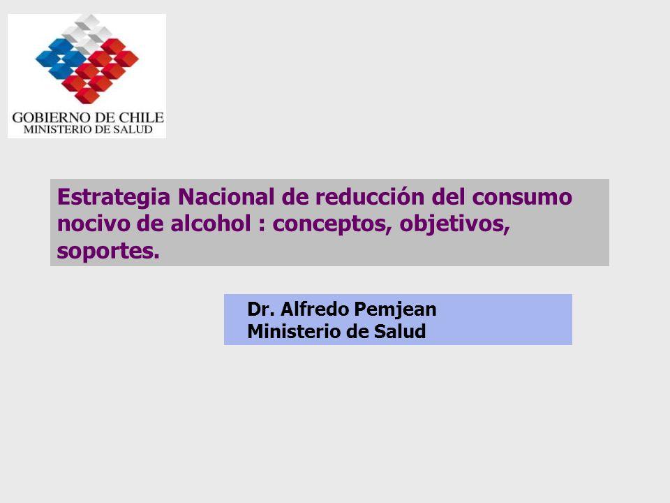 Estrategia Nacional de reducción del consumo nocivo de alcohol : conceptos, objetivos, soportes. Dr. Alfredo Pemjean Ministerio de Salud