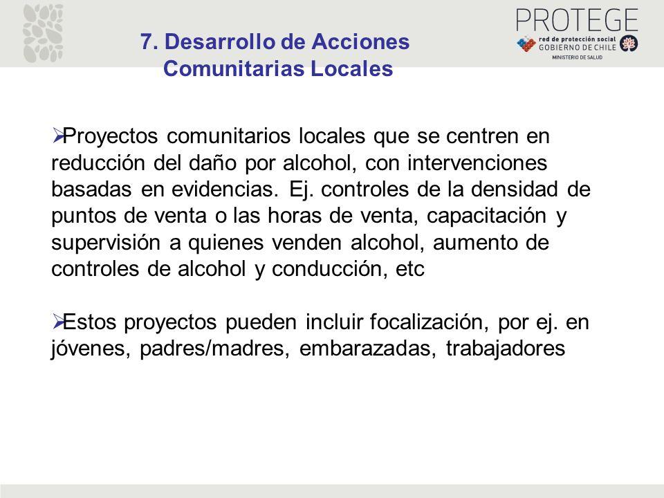 7. Desarrollo de Acciones Comunitarias Locales Proyectos comunitarios locales que se centren en reducción del daño por alcohol, con intervenciones bas