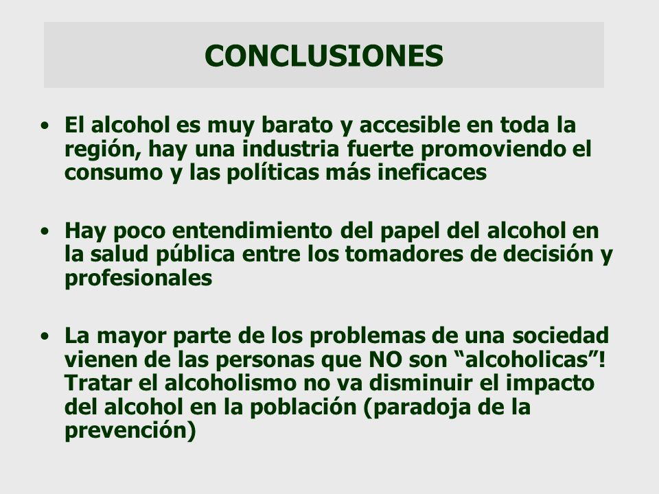 CONCLUSIONES El alcohol es muy barato y accesible en toda la región, hay una industria fuerte promoviendo el consumo y las políticas más ineficaces Ha
