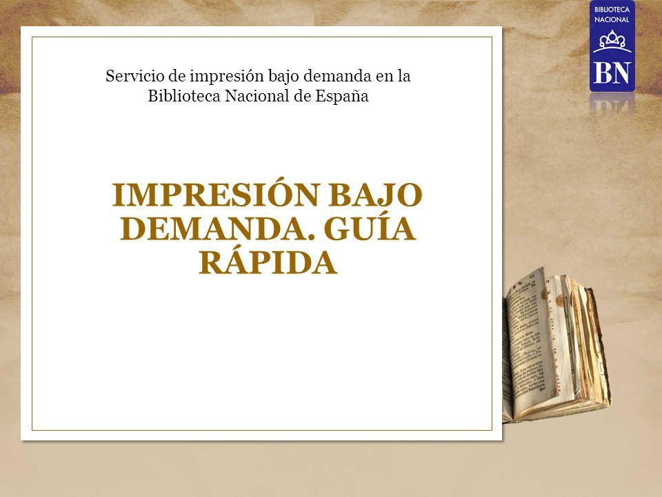 IMPRESIÓN BAJO DEMANDA. GUÍA RÁPIDA Servicio de impresión bajo demanda en la Biblioteca Nacional de España