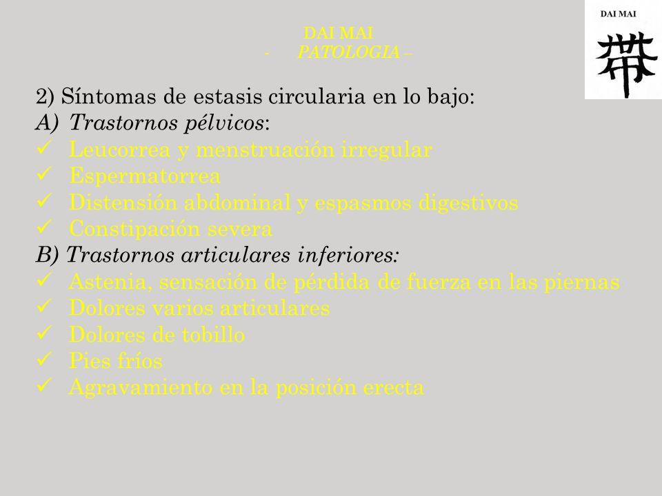 DAI MAI - PATOLOGIA – 2) Síntomas de estasis circularia en lo bajo: A)Trastornos pélvicos : Leucorrea y menstruación irregular Espermatorrea Distensió