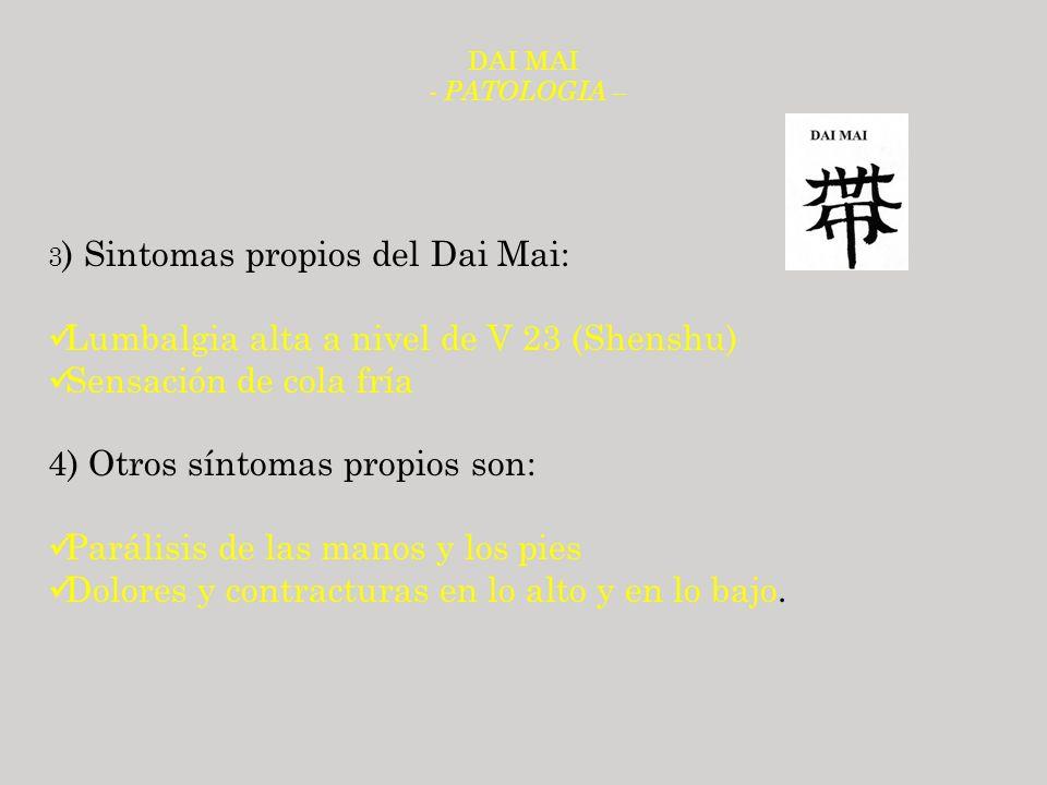 DAI MAI - PATOLOGIA – 3 ) Sintomas propios del Dai Mai: Lumbalgia alta a nivel de V 23 (Shenshu) Sensación de cola fría 4) Otros síntomas propios son: