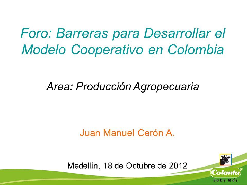 Foro: Barreras para Desarrollar el Modelo Cooperativo en Colombia Area: Producción Agropecuaria Juan Manuel Cerón A. Medellín, 18 de Octubre de 2012