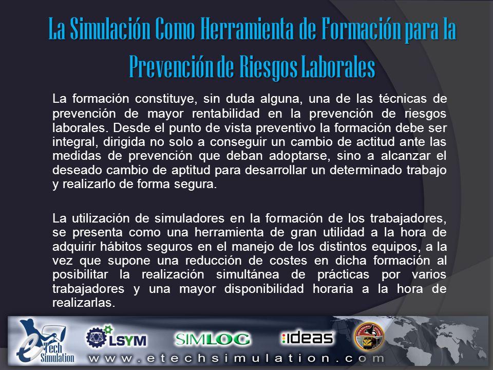La Simulación Como Herramienta de Formación para la Prevención de Riesgos Laborales La formación constituye, sin duda alguna, una de las técnicas de prevención de mayor rentabilidad en la prevención de riesgos laborales.