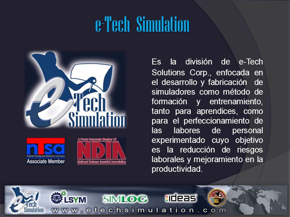 e-Tech Simulation Es la división de e-Tech Solutions Corp., enfocada en el desarrollo y fabricación de simuladores como método de formación y entrenamiento, tanto para aprendices, como para el perfeccionamiento de las labores de personal experimentado cuyo objetivo es la reducción de riesgos laborales y mejoramiento en la productividad.