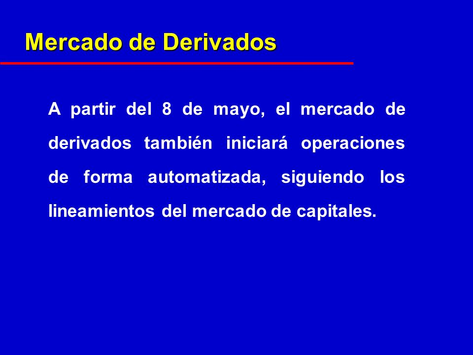Mercado de Derivados A partir del 8 de mayo, el mercado de derivados también iniciará operaciones de forma automatizada, siguiendo los lineamientos del mercado de capitales.