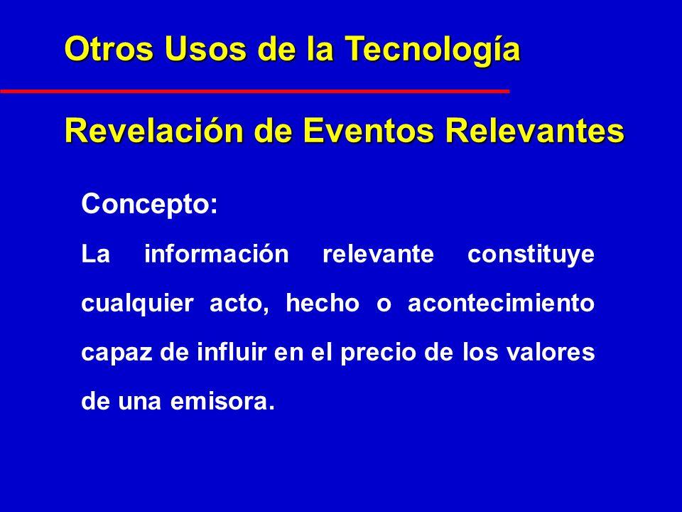 Otros Usos de la Tecnología Revelación de Eventos Relevantes Concepto: La información relevante constituye cualquier acto, hecho o acontecimiento capaz de influir en el precio de los valores de una emisora.