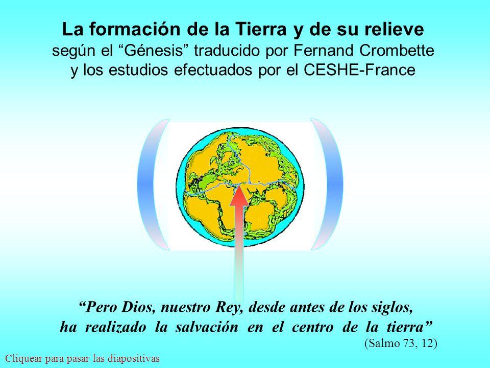 La formación de la Tierra y de su relieve según el Génesis traducido por Fernand Crombette y los estudios efectuados por el CESHE-France Pero Dios, nuestro Rey, desde antes de los siglos, ha realizado la salvación en el centro de la tierra (Salmo 73, 12).