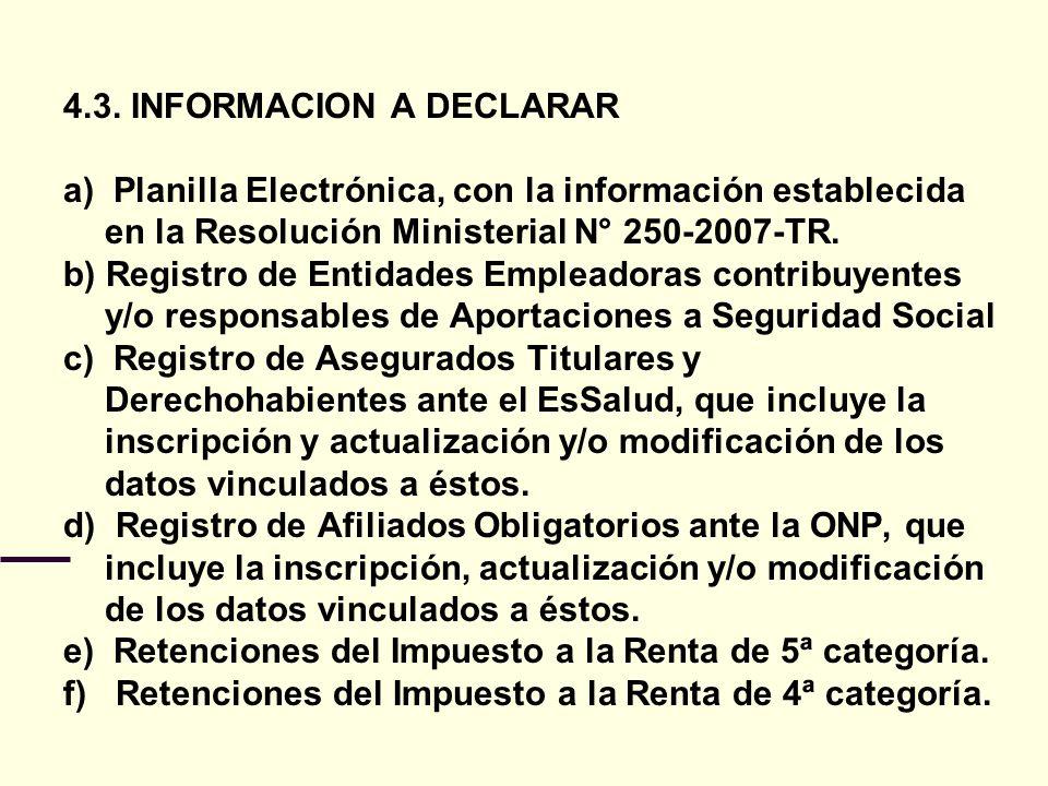 4.3. INFORMACION A DECLARAR a) Planilla Electrónica, con la información establecida en la Resolución Ministerial N° 250-2007-TR. b) Registro de Entida