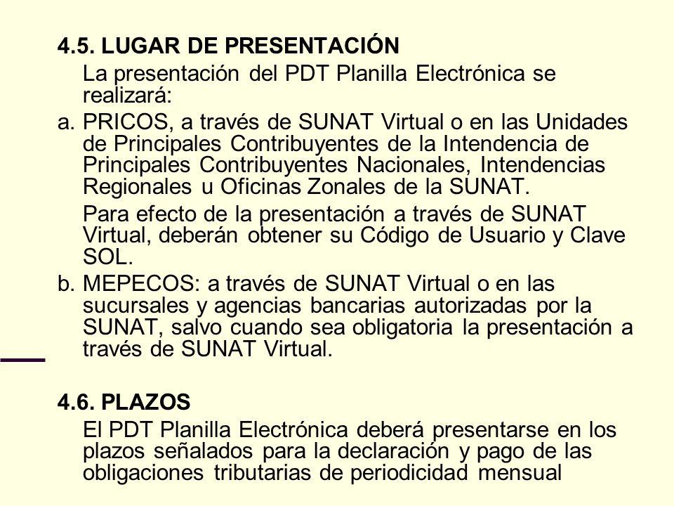 4.5. LUGAR DE PRESENTACIÓN La presentación del PDT Planilla Electrónica se realizará: a. PRICOS, a través de SUNAT Virtual o en las Unidades de Princi