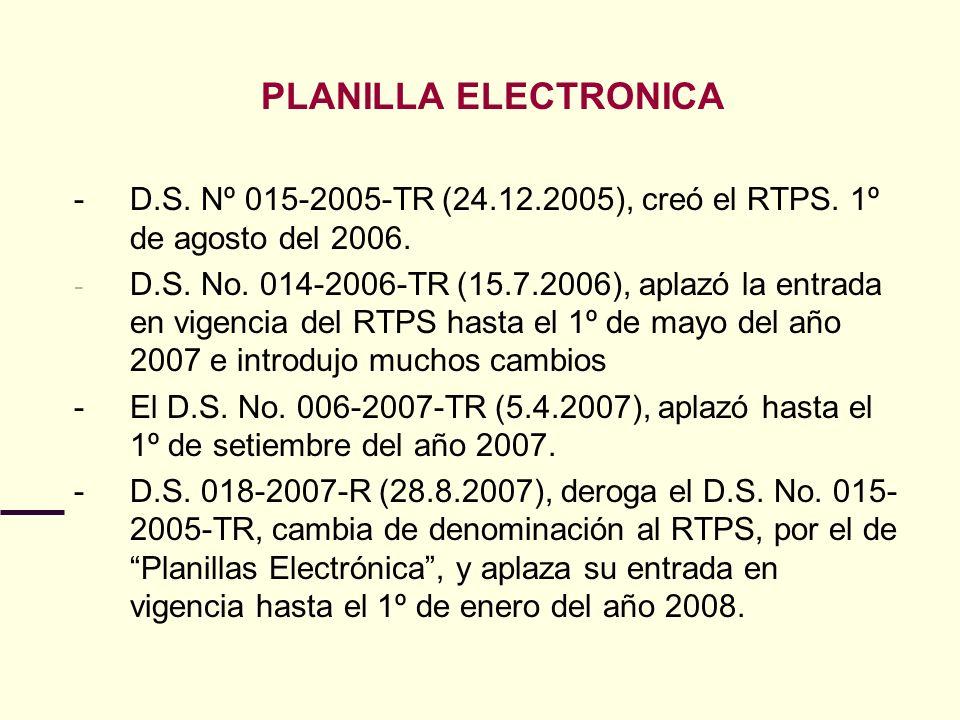 PLANILLA ELECTRONICA - D.S. Nº 015-2005-TR (24.12.2005), creó el RTPS. 1º de agosto del 2006. - D.S. No. 014-2006-TR (15.7.2006), aplazó la entrada en