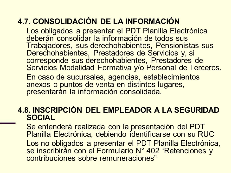 4.7. CONSOLIDACIÓN DE LA INFORMACIÓN Los obligados a presentar el PDT Planilla Electrónica deberán consolidar la información de todos sus Trabajadores