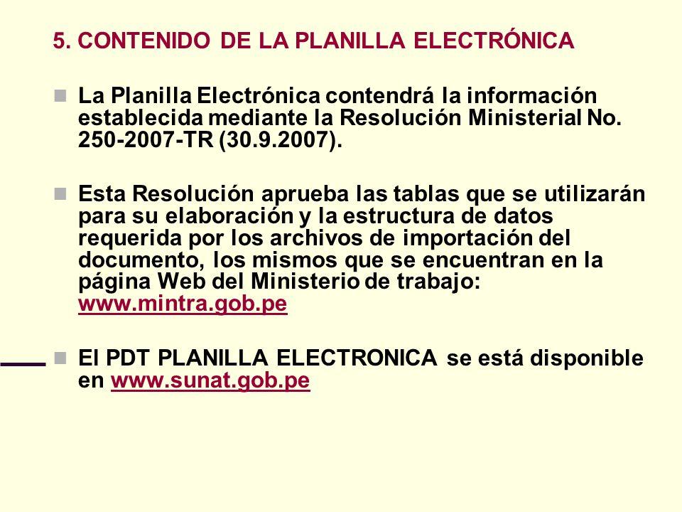 5. CONTENIDO DE LA PLANILLA ELECTRÓNICA La Planilla Electrónica contendrá la información establecida mediante la Resolución Ministerial No. 250-2007-T