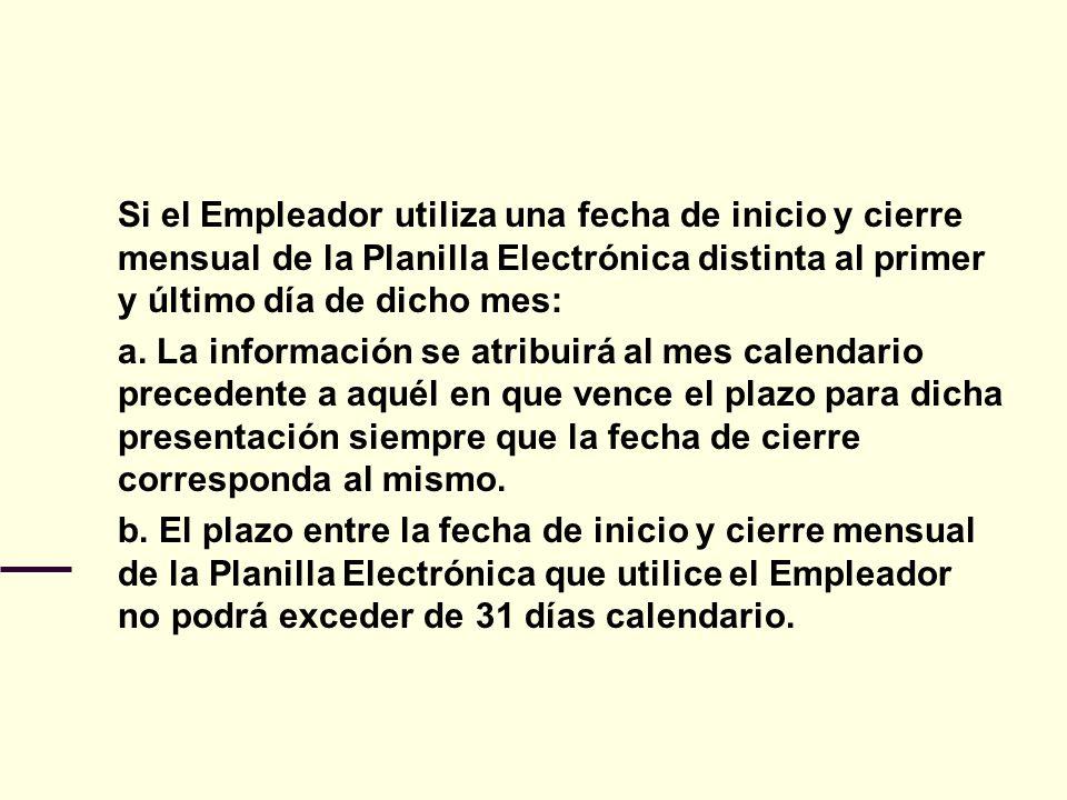 Si el Empleador utiliza una fecha de inicio y cierre mensual de la Planilla Electrónica distinta al primer y último día de dicho mes: a. La informació