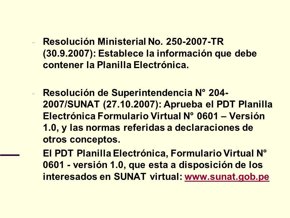 - Resolución Ministerial No. 250-2007-TR (30.9.2007): Establece la información que debe contener la Planilla Electrónica. - Resolución de Superintende