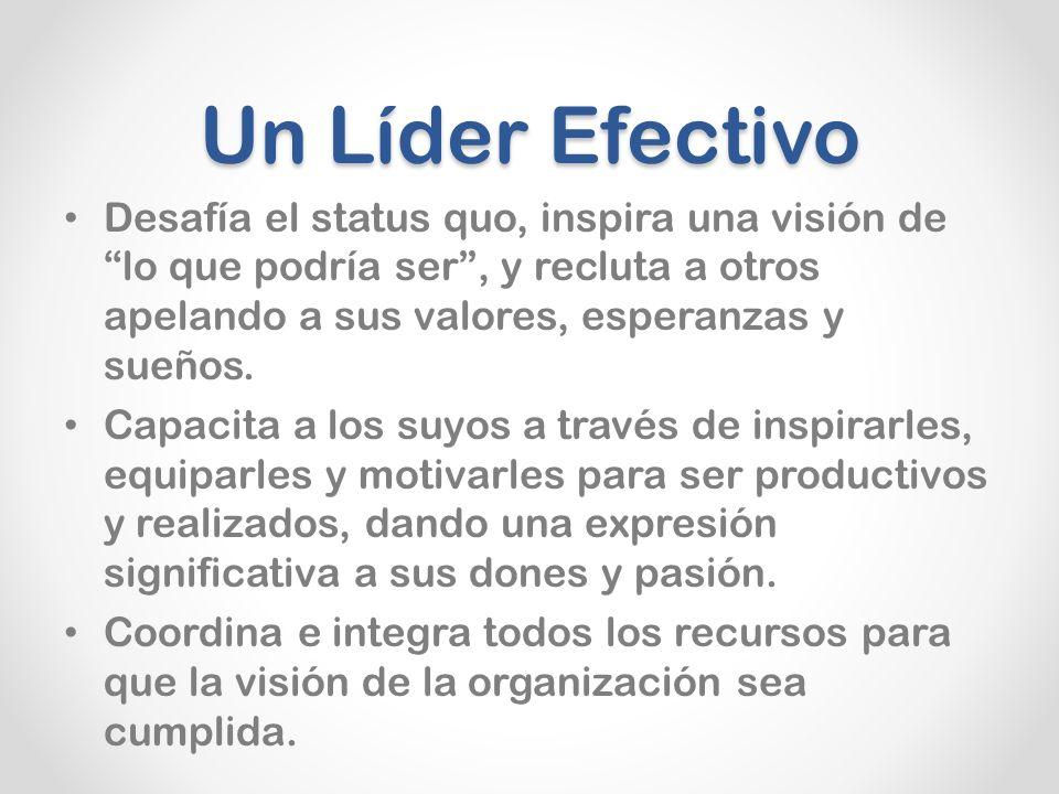 Un Líder Efectivo Desafía el status quo, inspira una visión de lo que podría ser, y recluta a otros apelando a sus valores, esperanzas y sueños.