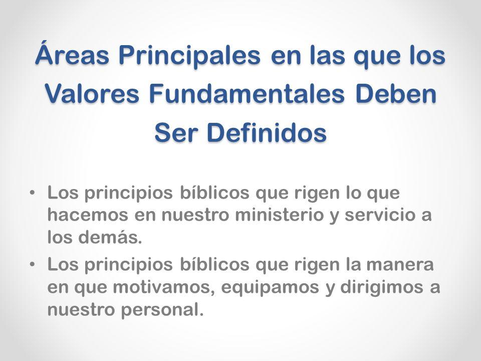 Áreas Principales en las que los Valores Fundamentales Deben Ser Definidos Los principios bíblicos que rigen lo que hacemos en nuestro ministerio y servicio a los demás.