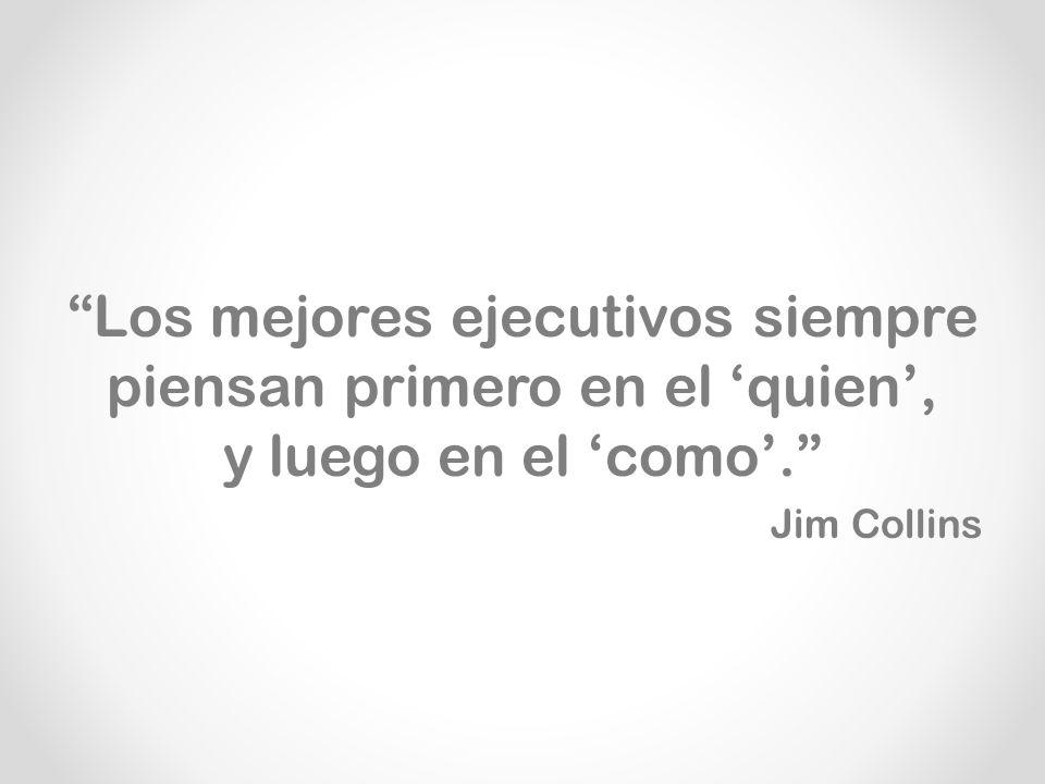 Los mejores ejecutivos siempre piensan primero en el quien, y luego en el como. Jim Collins