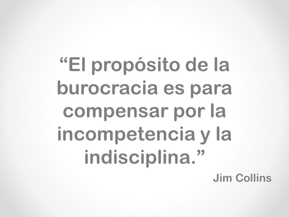 El propósito de la burocracia es para compensar por la incompetencia y la indisciplina. Jim Collins