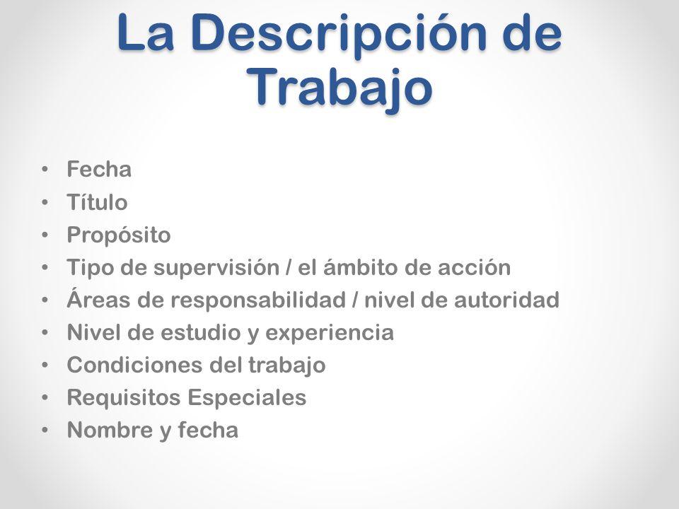 La Descripción de Trabajo Fecha Título Propósito Tipo de supervisión / el ámbito de acción Áreas de responsabilidad / nivel de autoridad Nivel de estudio y experiencia Condiciones del trabajo Requisitos Especiales Nombre y fecha