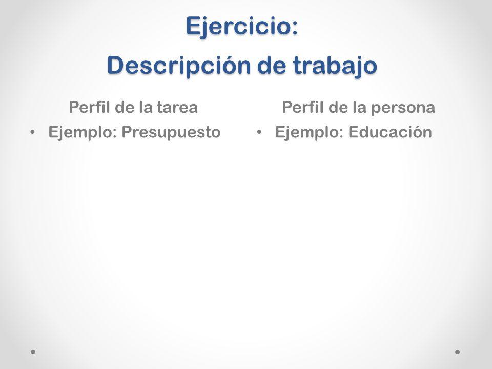 Ejercicio: Descripción de trabajo Perfil de la tareaPerfiI de la persona Ejemplo: Presupuesto Ejemplo: Educación
