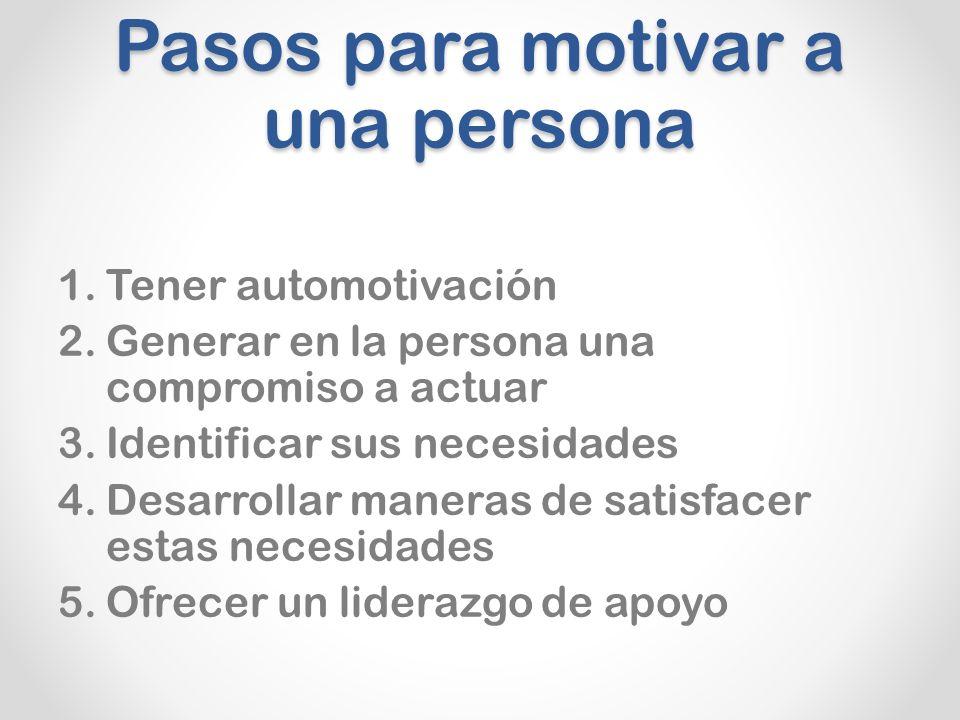 Pasos para motivar a una persona 1.Tener automotivación 2.Generar en la persona una compromiso a actuar 3.Identificar sus necesidades 4.Desarrollar maneras de satisfacer estas necesidades 5.Ofrecer un liderazgo de apoyo