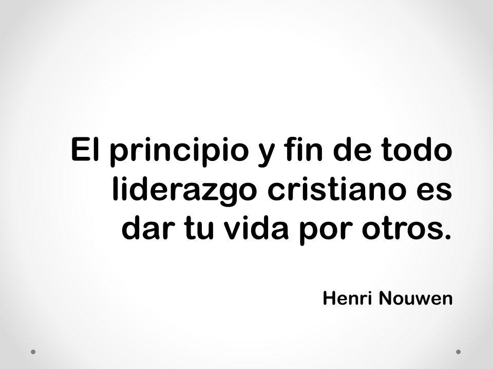 El principio y fin de todo liderazgo cristiano es dar tu vida por otros. Henri Nouwen