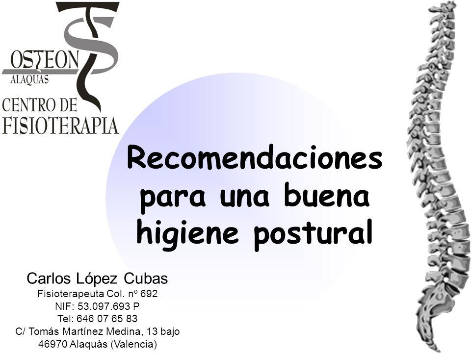 Recomendaciones para una buena higiene postural Carlos López Cubas Fisioterapeuta Col. nº 692 NIF: 53.097.693 P Tel: 646 07 65 83 C/ Tomás Martínez Me