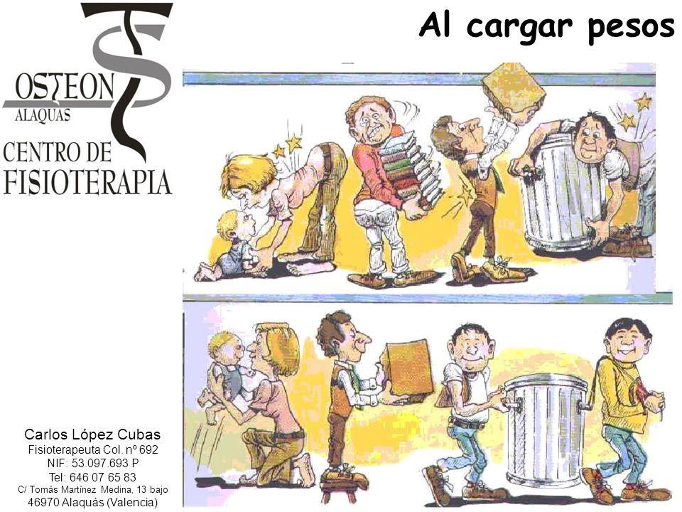 Al cargar pesos Carlos López Cubas Fisioterapeuta Col. nº 692 NIF: 53.097.693 P Tel: 646 07 65 83 C/ Tomás Martínez Medina, 13 bajo 46970 Alaquàs (Val