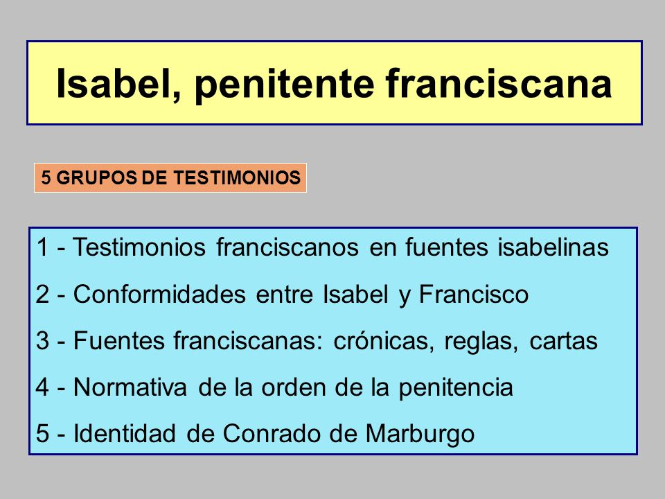 Isabel, penitente franciscana 5 GRUPOS DE TESTIMONIOS 1 - Testimonios franciscanos en fuentes isabelinas 2 - Conformidades entre Isabel y Francisco 3