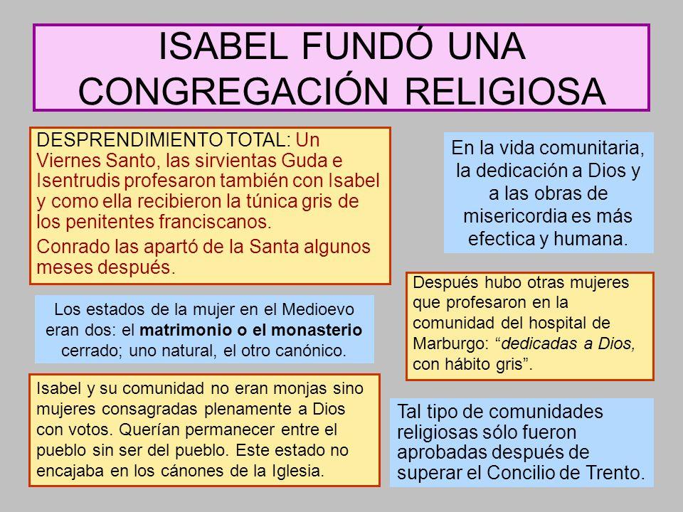 ISABEL FUNDÓ UNA CONGREGACIÓN RELIGIOSA Después hubo otras mujeres que profesaron en la comunidad del hospital de Marburgo: dedicadas a Dios, con hábi