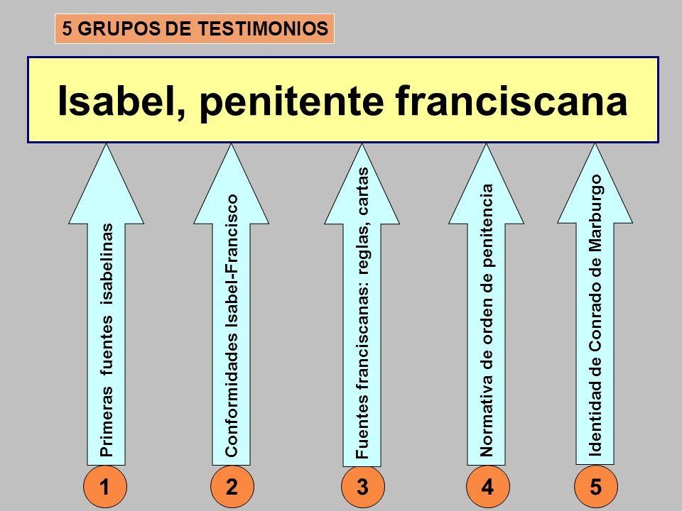 Isabel, penitente franciscana 5 GRUPOS DE TESTIMONIOS Conformidades Isabel-Francisco 2 Primeras fuentes isabelinas 135 Fuentes franciscanas: reglas, c
