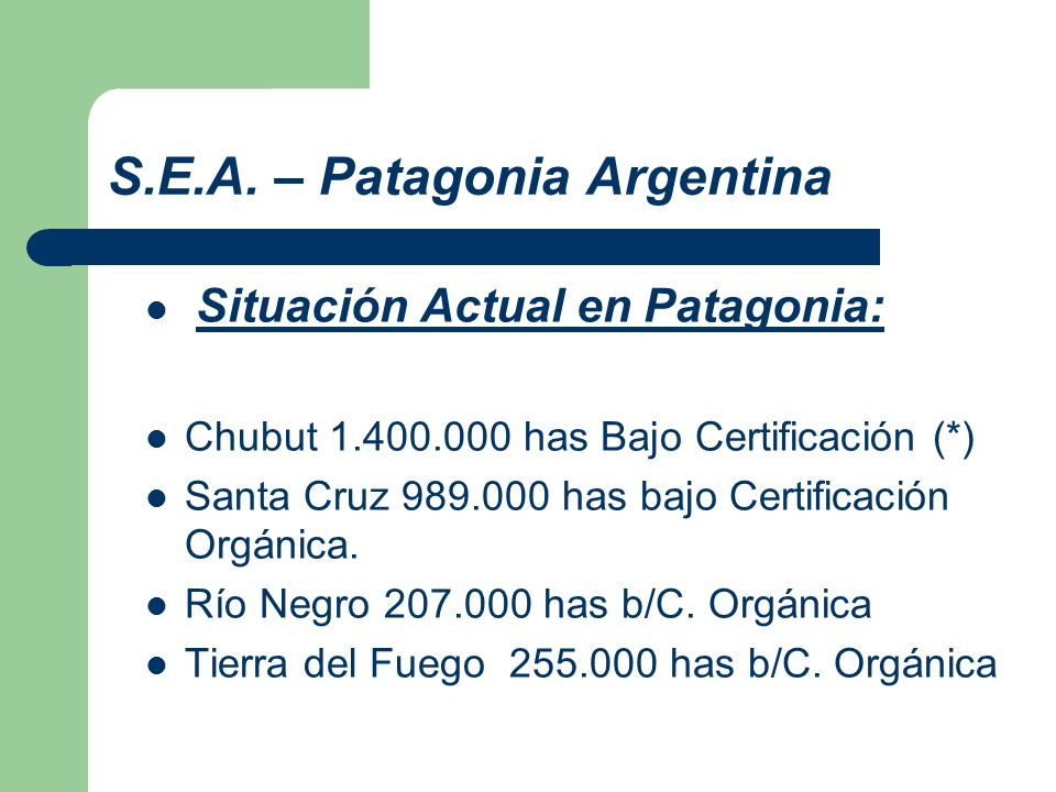 S.E.A. – Patagonia Argentina Situación Actual en Patagonia: Chubut 1.400.000 has Bajo Certificación (*) Santa Cruz 989.000 has bajo Certificación Orgá