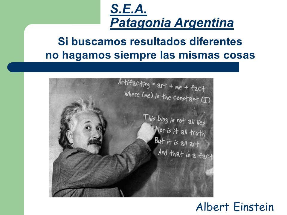S.E.A. Patagonia Argentina Si buscamos resultados diferentes no hagamos siempre las mismas cosas Albert Einstein