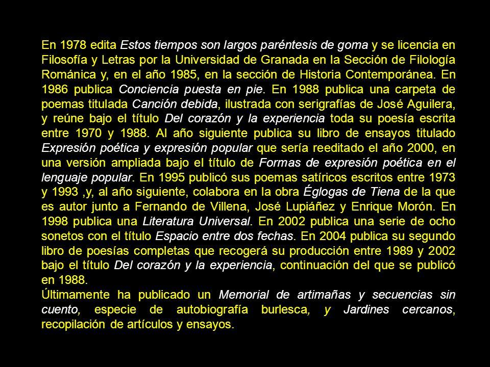 En 1978 edita Estos tiempos son largos paréntesis de goma y se licencia en Filosofía y Letras por la Universidad de Granada en la Sección de Filología Románica y, en el año 1985, en la sección de Historia Contemporánea.