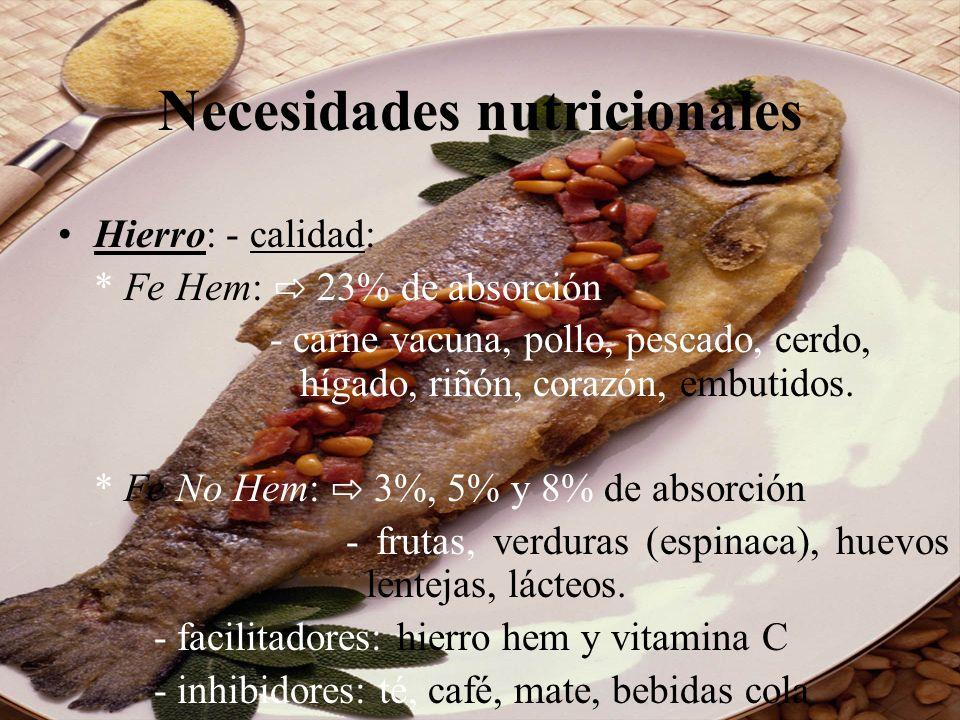 Necesidades nutricionales Hierro: - calidad: * Fe Hem: 23% de absorción - carne vacuna, pollo, pescado, cerdo, hígado, riñón, corazón, embutidos. * Fe
