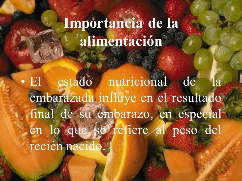 Importancia de la alimentación El estado nutricional de la embarazada influye en el resultado final de su embarazo, en especial en lo que se refiere a