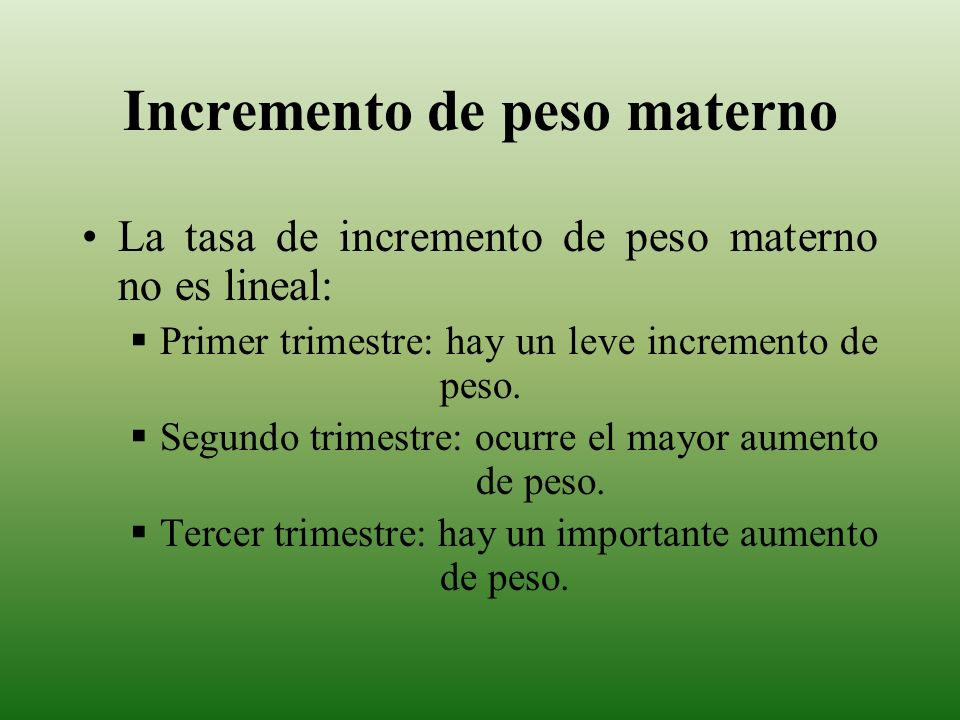 Incremento de peso materno La tasa de incremento de peso materno no es lineal: Primer trimestre: hay un leve incremento de peso. Segundo trimestre: oc