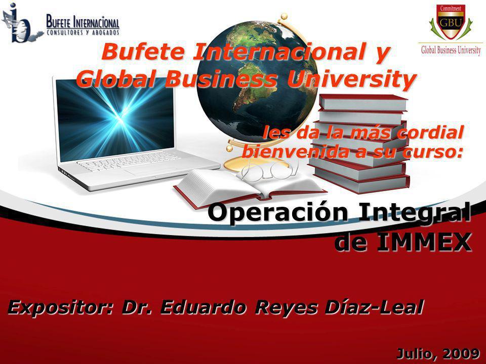 Operación Integral de IMMEX Julio, 2009 Expositor: Dr. Eduardo Reyes Díaz-Leal les da la más cordial bienvenida a su curso: Bufete Internacional y Glo