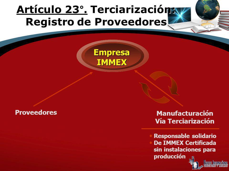 Responsable solidario De IMMEX Certificada sin instalaciones para producción EmpresaIMMEX Proveedores Manufacturación Vía Terciarización Artículo 23°.
