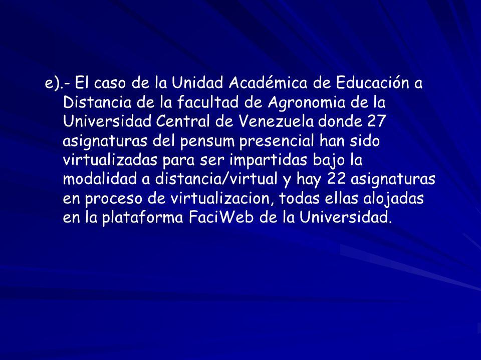 e).- El caso de la Unidad Académica de Educación a Distancia de la facultad de Agronomia de la Universidad Central de Venezuela donde 27 asignaturas d