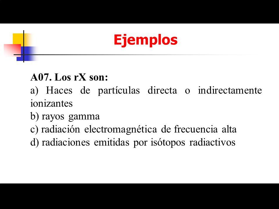 Ejemplos A07. Los rX son: a) Haces de partículas directa o indirectamente ionizantes b) rayos gamma c) radiación electromagnética de frecuencia alta d